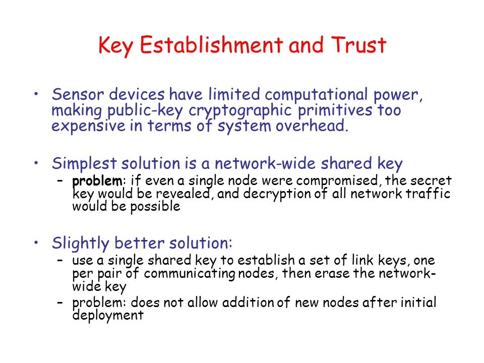 Key Establishment and Trust Sensor devices have limited computational power, making public-key cryptographic primitives too expensive in terms of system overhead.