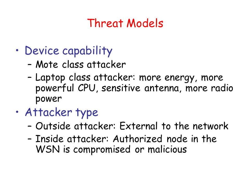 Threat Models Device capability –Mote class attacker –Laptop class attacker: more energy, more powerful CPU, sensitive antenna, more radio power Attacker type –Outside attacker: External to the network –Inside attacker: Authorized node in the WSN is compromised or malicious