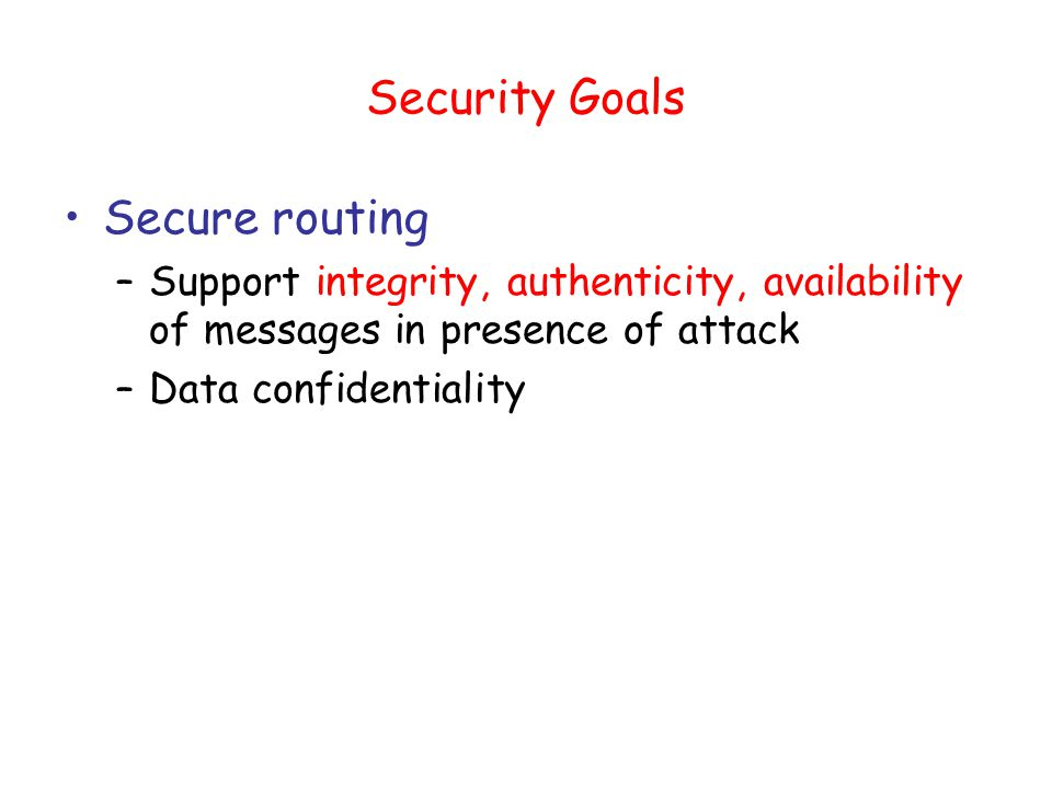 Security Goals Secure routing –Support integrity, authenticity, availability of messages in presence of attack –Data confidentiality