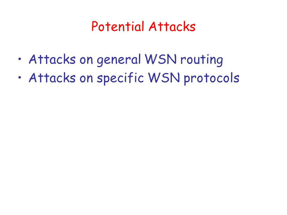 Potential Attacks Attacks on general WSN routing Attacks on specific WSN protocols