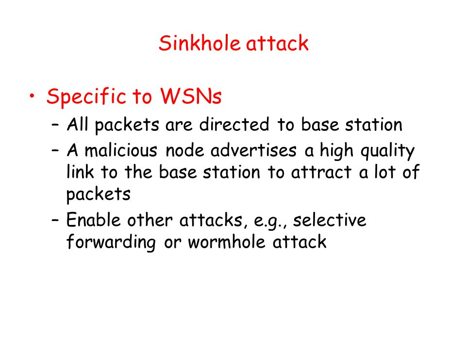 Sinkhole attack Specific to WSNs –All packets are directed to base station –A malicious node advertises a high quality link to the base station to attract a lot of packets –Enable other attacks, e.g., selective forwarding or wormhole attack