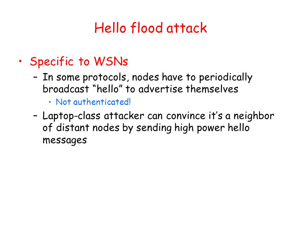 Hello flood attack Specific to WSNs –In some protocols, nodes have to periodically broadcast hello to advertise themselves Not authenticated.