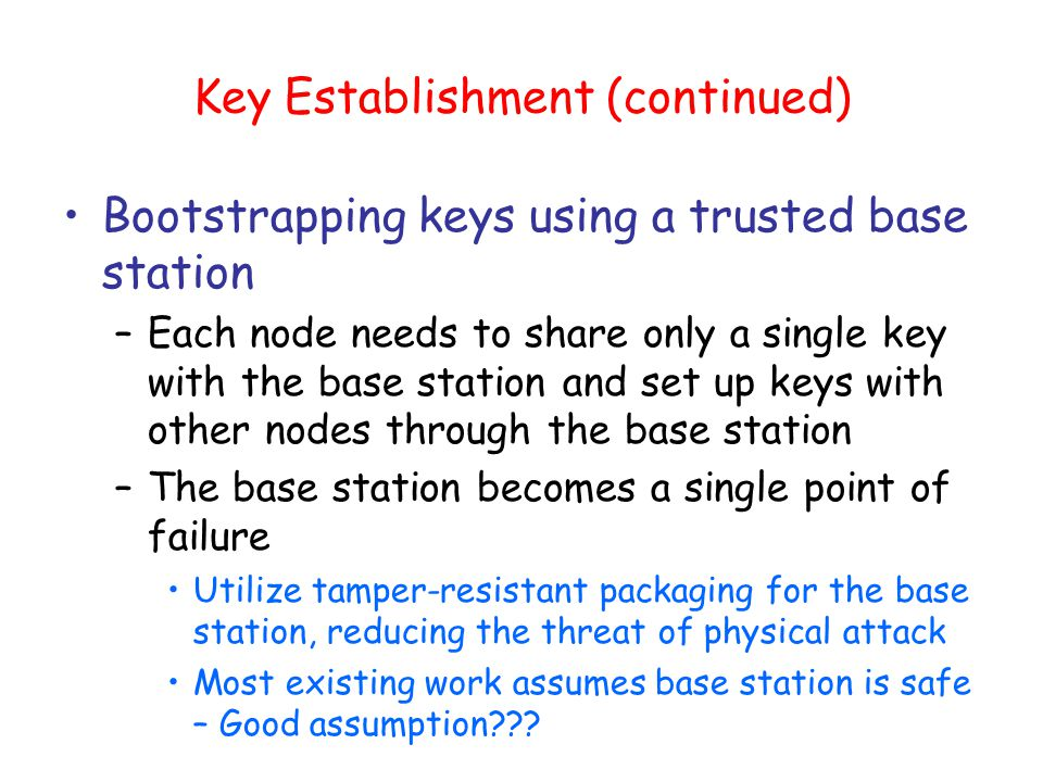Random-key pre-distribution protocols Large pool of symmetric keys is chosen Random subset of the pool is distributed to each sensor node To communicate, two nodes search their pools for a common key –If they find one, they use it to establish a session key –Not every pair of nodes shares a common key, but if the key- establishment probability is sufficiently high, nodes can securely communicate with sufficiently many nodes to obtain a connected network No need to include a central trusted base station Disadvantage: Attackers who compromised sufficiently many nodes could also reconstruct the complete key pool and break the scheme