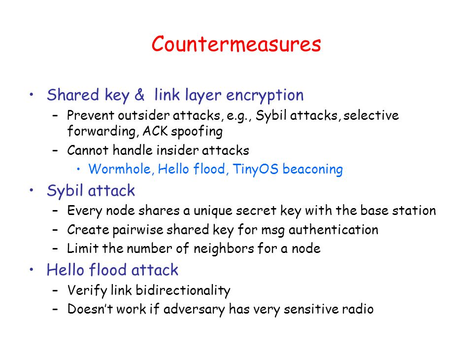 Countermeasures Shared key & link layer encryption –Prevent outsider attacks, e.g., Sybil attacks, selective forwarding, ACK spoofing –Cannot handle insider attacks Wormhole, Hello flood, TinyOS beaconing Sybil attack –Every node shares a unique secret key with the base station –Create pairwise shared key for msg authentication –Limit the number of neighbors for a node Hello flood attack –Verify link bidirectionality –Doesn't work if adversary has very sensitive radio