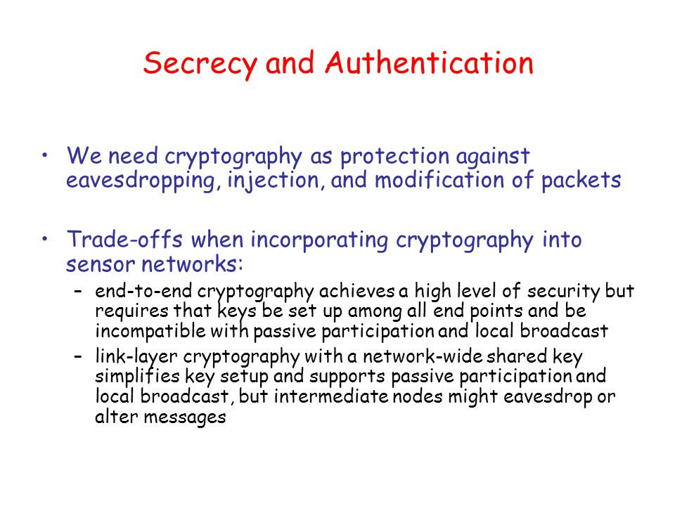 Secrecy and Authentication We need cryptography as protection against eavesdropping, injection, and modification of packets Trade-offs when incorporating cryptography into sensor networks: –end-to-end cryptography achieves a high level of security but requires that keys be set up among all end points and be incompatible with passive participation and local broadcast –link-layer cryptography with a network-wide shared key simplifies key setup and supports passive participation and local broadcast, but intermediate nodes might eavesdrop or alter messages