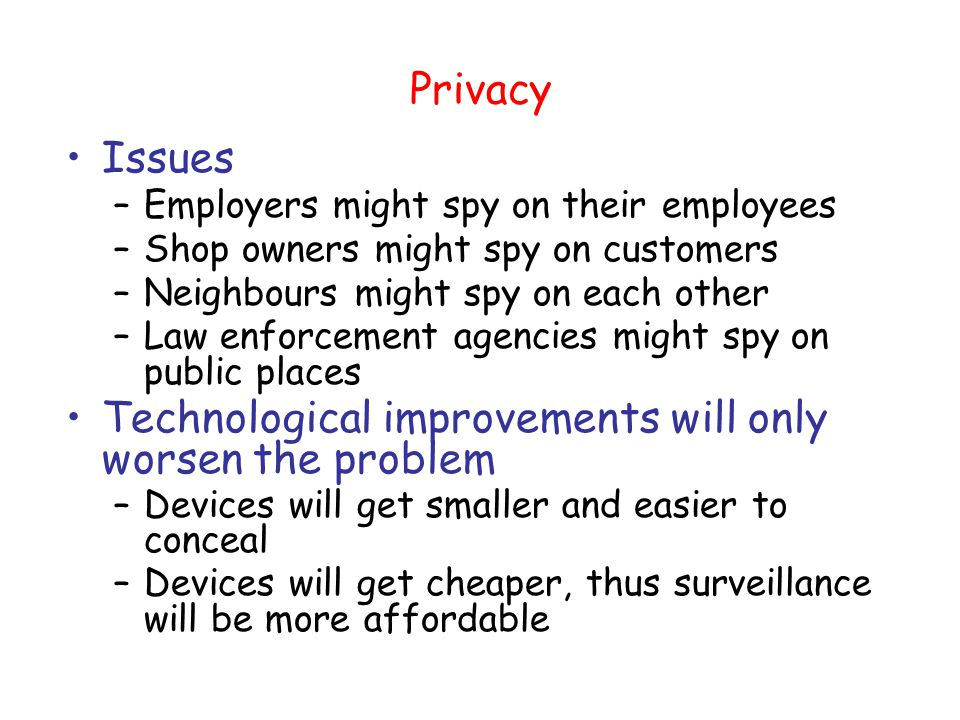 Privacy Issues –Employers might spy on their employees –Shop owners might spy on customers –Neighbours might spy on each other –Law enforcement agencies might spy on public places Technological improvements will only worsen the problem –Devices will get smaller and easier to conceal –Devices will get cheaper, thus surveillance will be more affordable