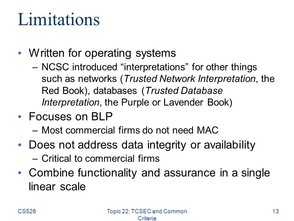 CS526Topic 22: TCSEC and Common Criteria 13 Limitations Written for operating systems –NCSC introduced interpretations for other things such as networks (Trusted Network Interpretation, the Red Book), databases (Trusted Database Interpretation, the Purple or Lavender Book) Focuses on BLP –Most commercial firms do not need MAC Does not address data integrity or availability –Critical to commercial firms Combine functionality and assurance in a single linear scale