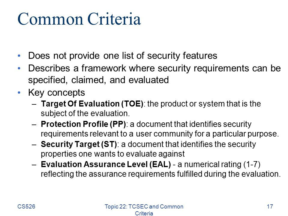CS526Topic 22: TCSEC and Common Criteria 17 Common Criteria Does not provide one list of security features Describes a framework where security requirements can be specified, claimed, and evaluated Key concepts –Target Of Evaluation (TOE): the product or system that is the subject of the evaluation.