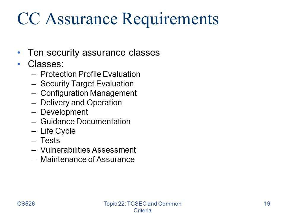CS526Topic 22: TCSEC and Common Criteria 19 CC Assurance Requirements Ten security assurance classes Classes: –Protection Profile Evaluation –Security Target Evaluation –Configuration Management –Delivery and Operation –Development –Guidance Documentation –Life Cycle –Tests –Vulnerabilities Assessment –Maintenance of Assurance