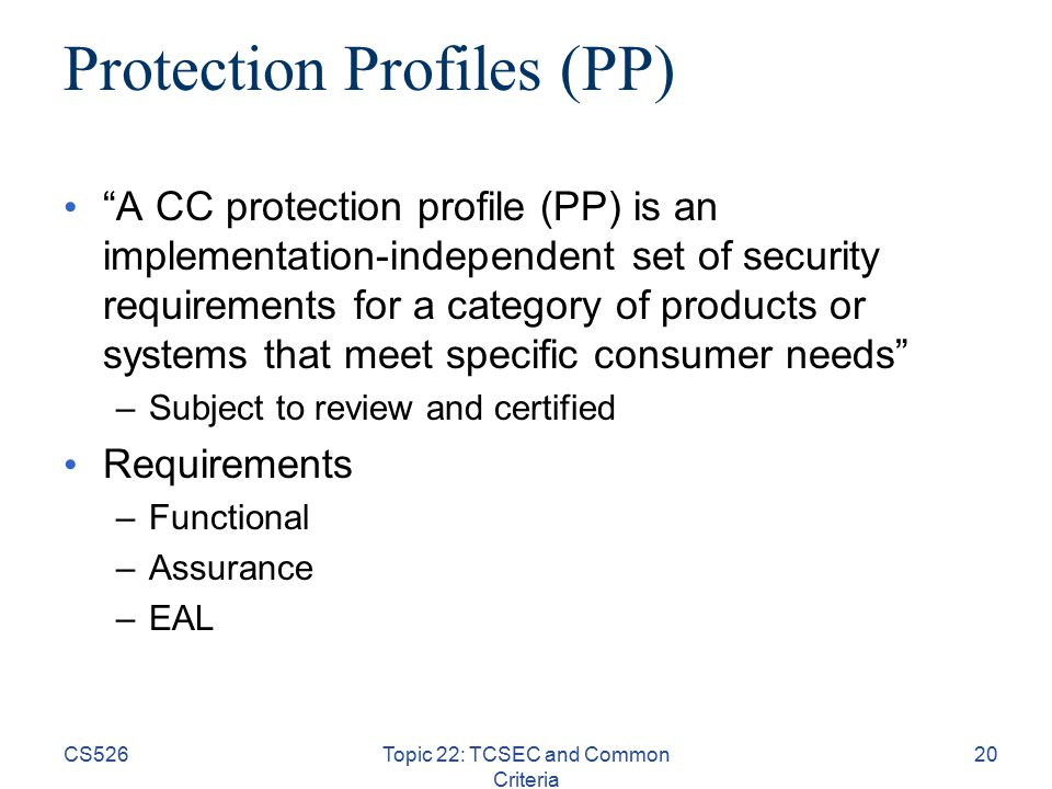 CS526Topic 22: TCSEC and Common Criteria 20 Protection Profiles (PP) A CC protection profile (PP) is an implementation-independent set of security requirements for a category of products or systems that meet specific consumer needs –Subject to review and certified Requirements –Functional –Assurance –EAL