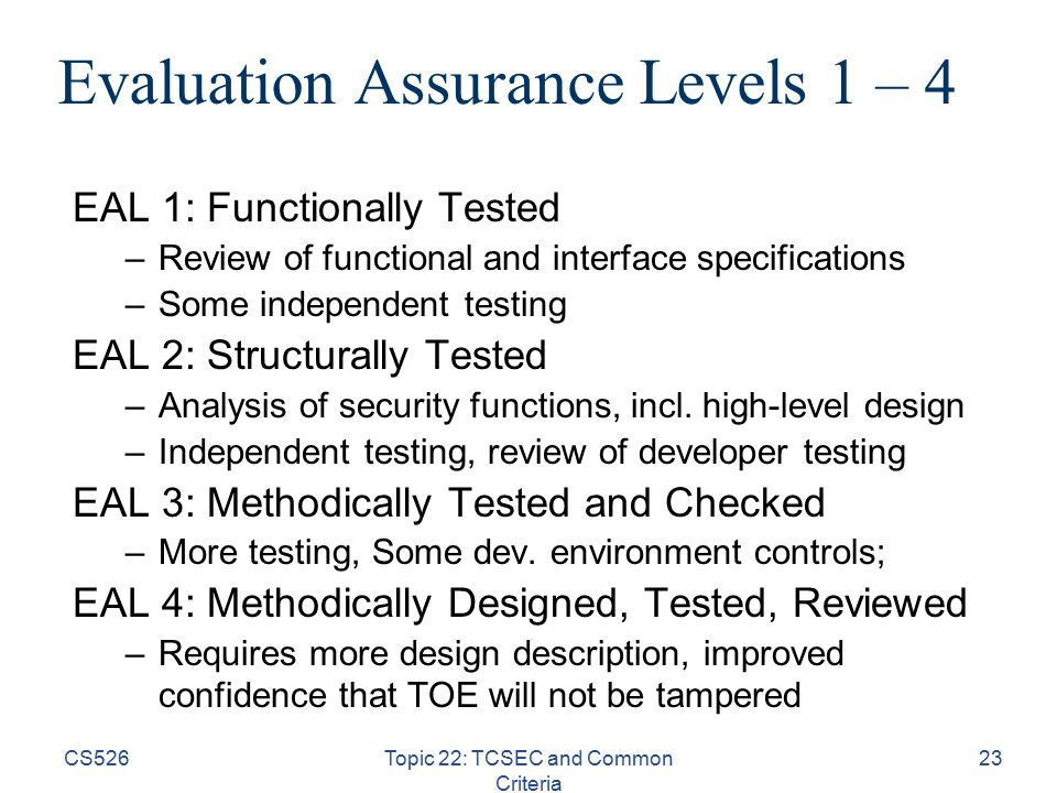 CS526Topic 22: TCSEC and Common Criteria 23 Evaluation Assurance Levels 1 – 4 EAL 1: Functionally Tested –Review of functional and interface specifications –Some independent testing EAL 2: Structurally Tested –Analysis of security functions, incl.
