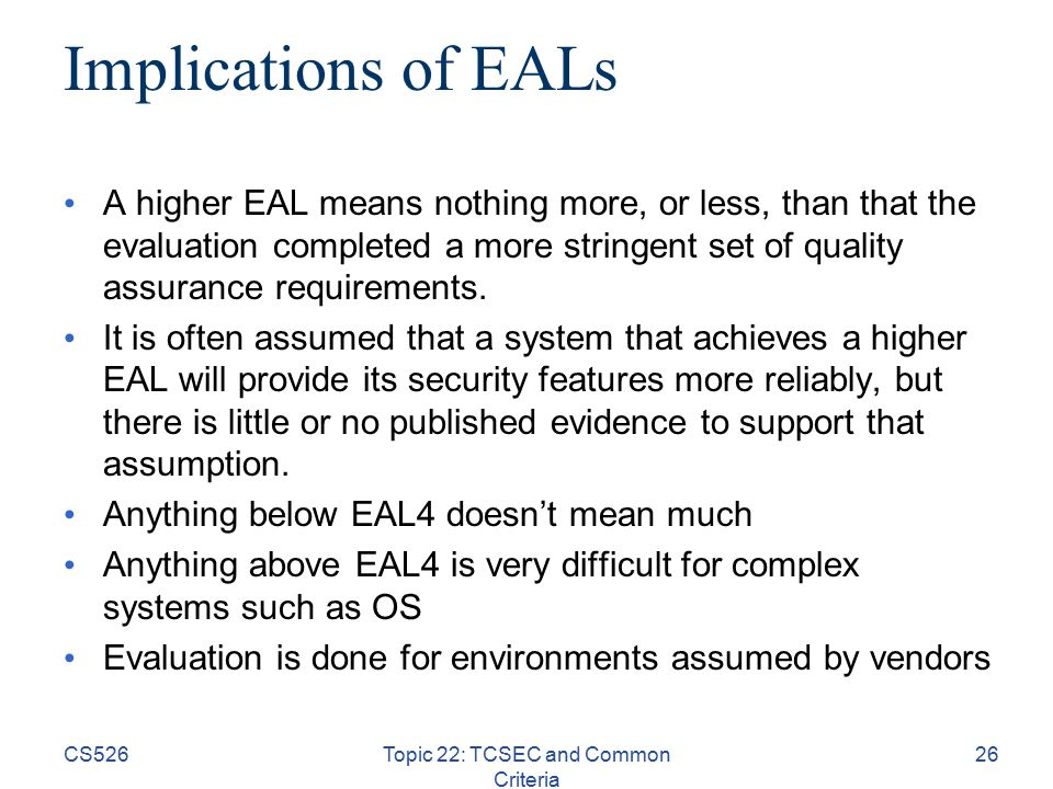 CS526Topic 22: TCSEC and Common Criteria 26 Implications of EALs A higher EAL means nothing more, or less, than that the evaluation completed a more stringent set of quality assurance requirements.