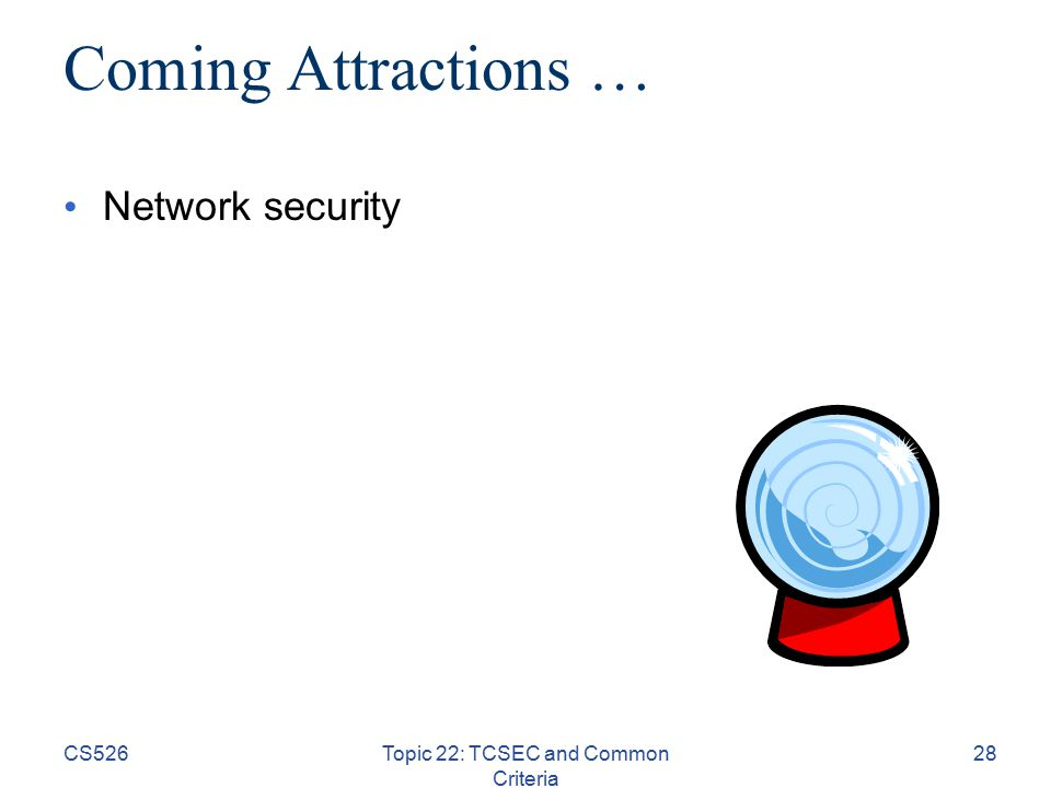 CS526Topic 22: TCSEC and Common Criteria 28 Coming Attractions … Network security