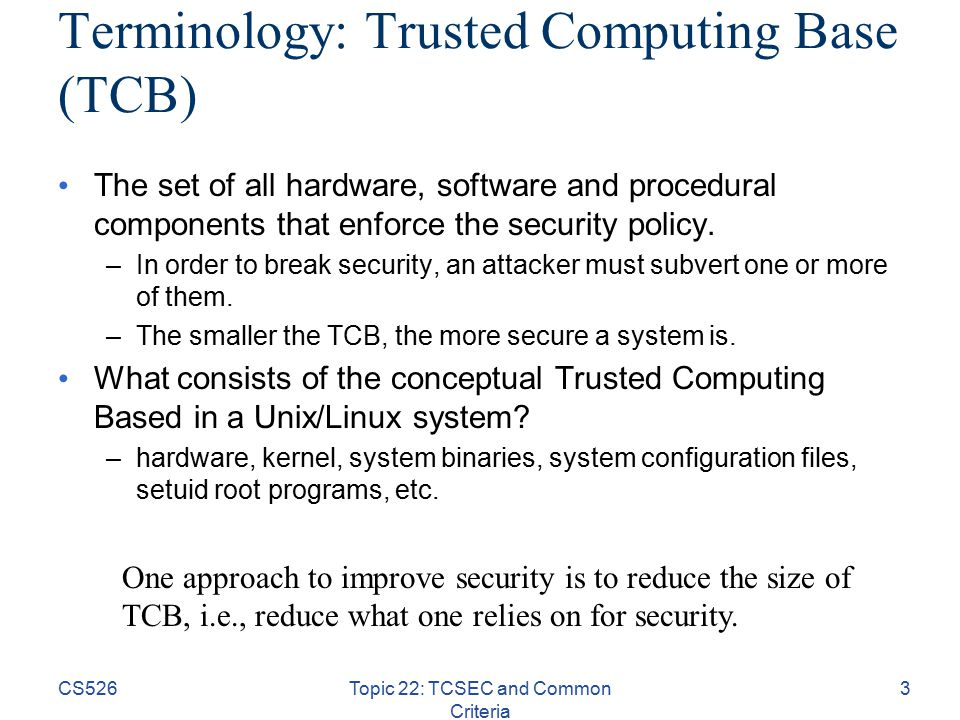 CS526Topic 22: TCSEC and Common Criteria 3 Terminology: Trusted Computing Base (TCB) The set of all hardware, software and procedural components that enforce the security policy.