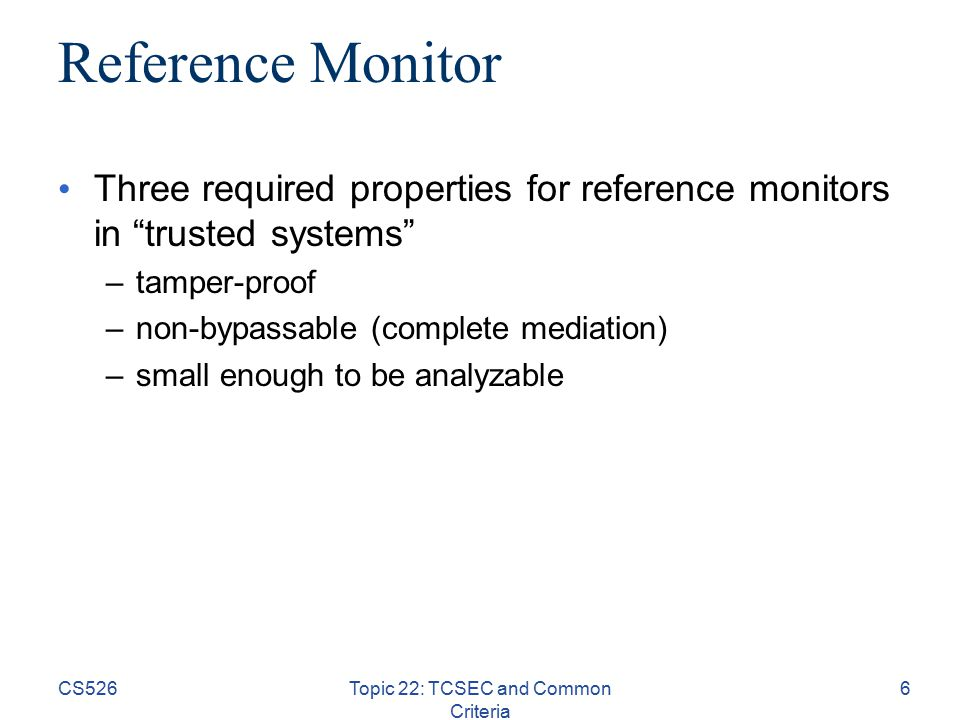 CS526Topic 22: TCSEC and Common Criteria 6 Reference Monitor Three required properties for reference monitors in trusted systems –tamper-proof –non-bypassable (complete mediation) –small enough to be analyzable