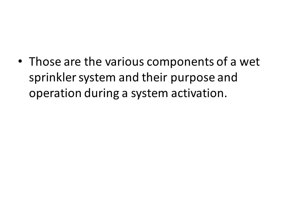 Those are the various components of a wet sprinkler system and their purpose and operation during a system activation.