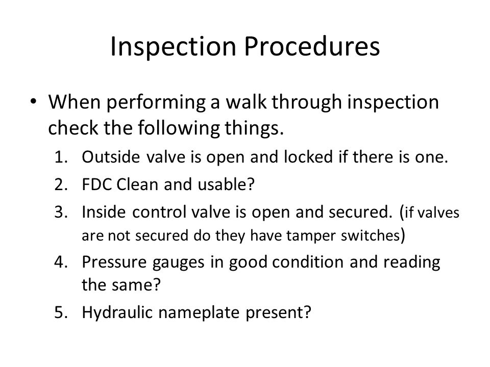 Inspection Procedures When performing a walk through inspection check the following things. 1.Outside valve is open and locked if there is one. 2.FDC