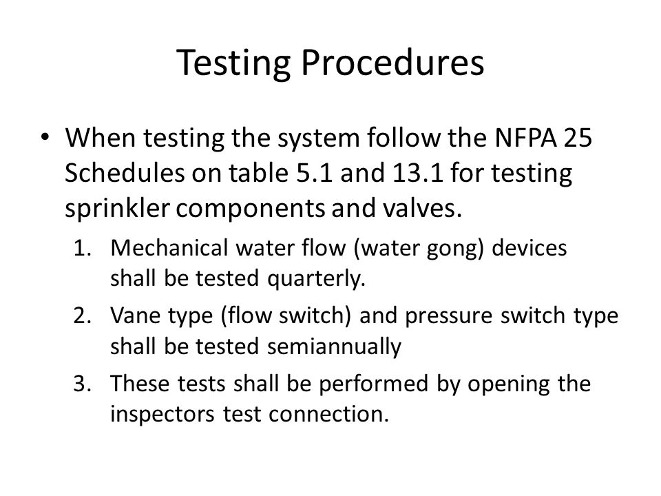 Testing Procedures When testing the system follow the NFPA 25 Schedules on table 5.1 and 13.1 for testing sprinkler components and valves. 1.Mechanica