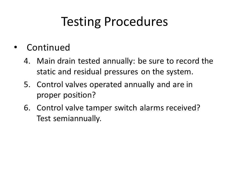 Testing Procedures Continued 4.Main drain tested annually: be sure to record the static and residual pressures on the system. 5.Control valves operate