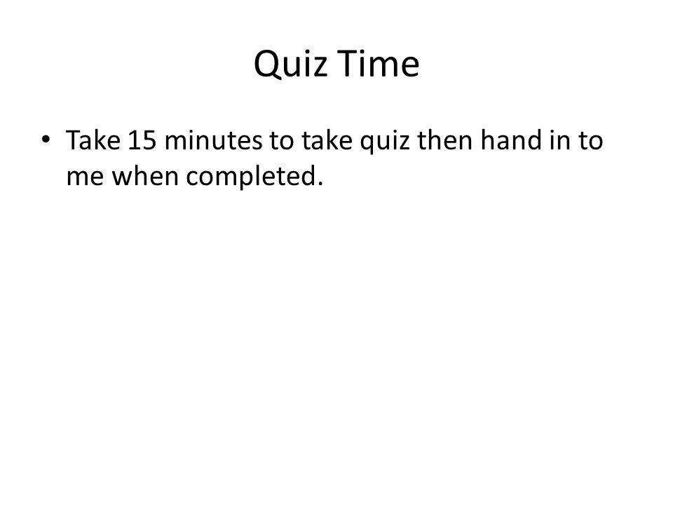 Quiz Time Take 15 minutes to take quiz then hand in to me when completed.