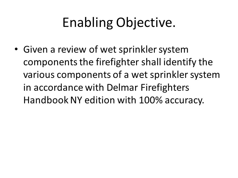 Enabling Objective. Given a review of wet sprinkler system components the firefighter shall identify the various components of a wet sprinkler system