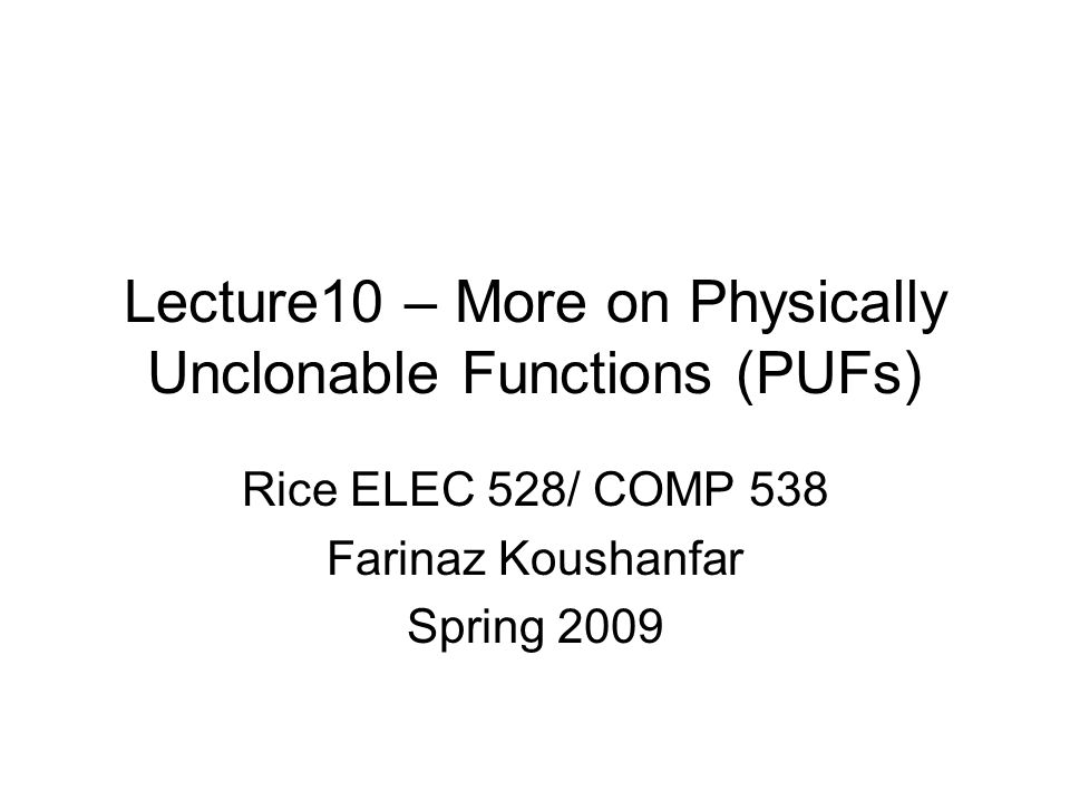 Lecture10 – More on Physically Unclonable Functions (PUFs) Rice ELEC 528/ COMP 538 Farinaz Koushanfar Spring 2009