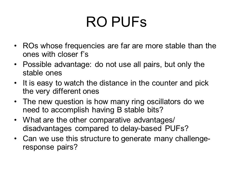 RO PUFs ROs whose frequencies are far are more stable than the ones with closer f's Possible advantage: do not use all pairs, but only the stable ones