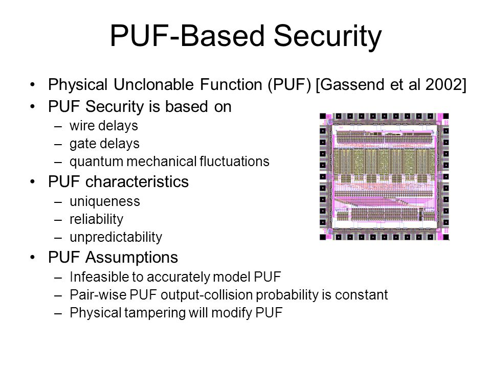 PUF-Based Security Physical Unclonable Function (PUF) [Gassend et al 2002] PUF Security is based on –wire delays –gate delays –quantum mechanical fluc