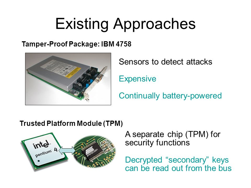 Existing Approaches Sensors to detect attacks Expensive Continually battery-powered Tamper-Proof Package: IBM 4758 Trusted Platform Module (TPM) A sep