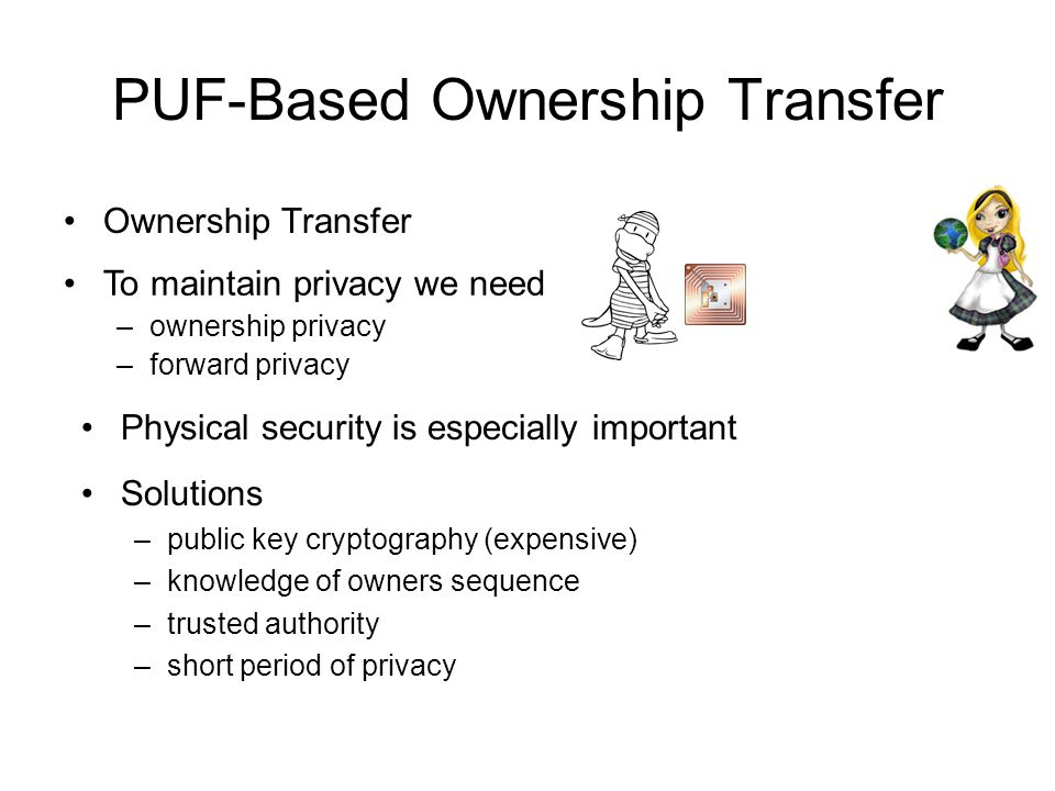 PUF-Based Ownership Transfer Ownership Transfer To maintain privacy we need –ownership privacy –forward privacy Physical security is especially import