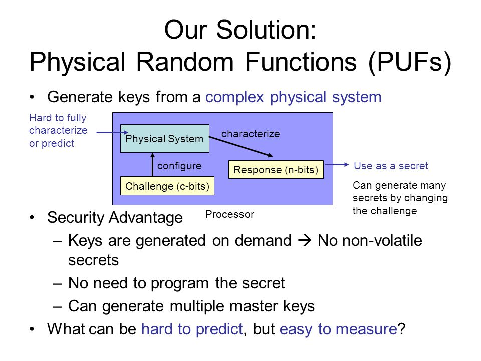 Crypto Key Generation Initialization: a PUF output is generated and error correcting code (e.g., BCH) computes the syndrome (public info) Regeneration: PUF uses the syndrome from the initial phase to correct changes in the output Clearly, the syndrome reveals information about the circuit output and introduces vulnerabilities