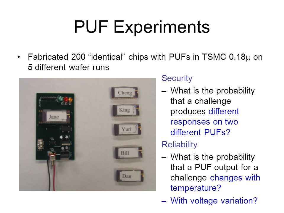 Comparison of PUF With Digital Hash Functions Reference PUF: 545 gates for 64-bit input –6 to 8 gates for each input bit –33 gates to measure the delay Low gate count of PUF has a cost –probabilistic outputs –difficult to characterize analytically –non-unique computation –extra back-end storage Different attack target for adversaries –model building rather than key discovery Physical security –hard to break tag and remain undetected MD4 7350 MD5 8400 SHA-256 10868 Yuksel 1701 PUF 545 AES 3400 algorithm # of gates
