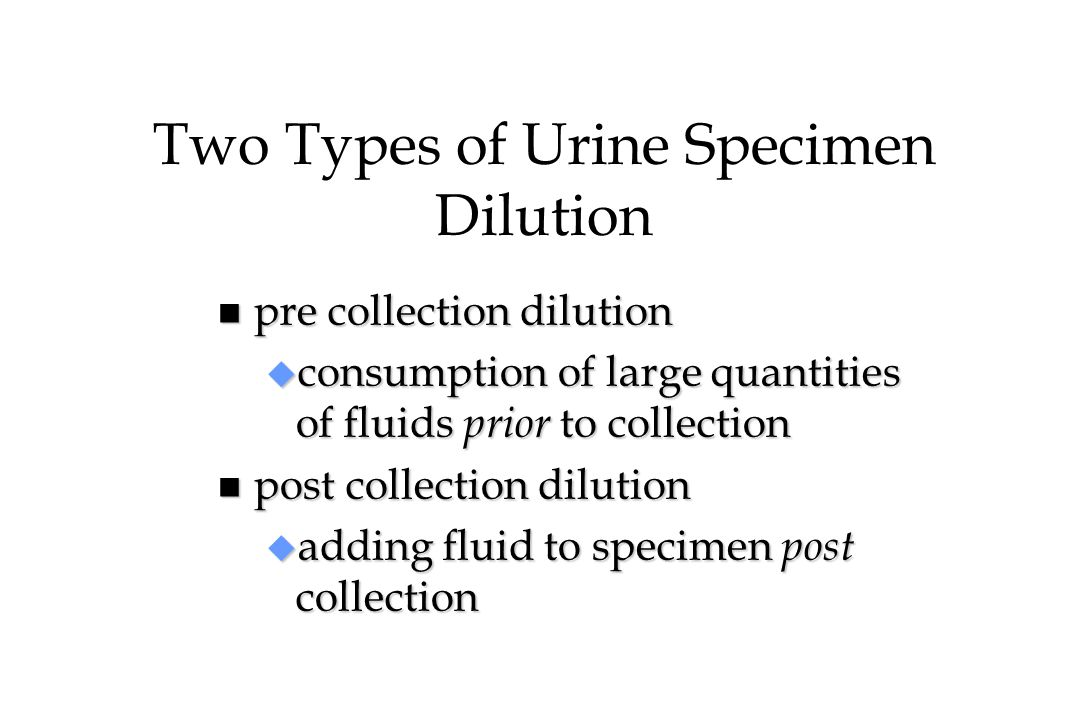 Pre-Collection Dilution n high-volume ingestion of fluids (water loading, flushing, hydrating, etc.) n may be in conjunction with products designed to enhance drug elimination or removal of drugs (Gold Seal, Clean 'n Clear, Test-Free, Naturally Klean, etc.) n no evidence these products have any additional effect on drug elimination