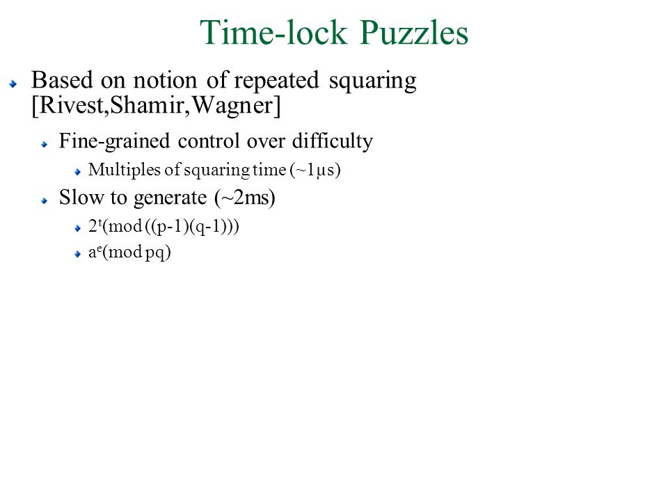 Time-lock Puzzles Based on notion of repeated squaring [Rivest,Shamir,Wagner] Fine-grained control over difficulty Multiples of squaring time (~1µs) Slow to generate (~2ms) 2 t (mod ((p-1)(q-1))) a e (mod pq)