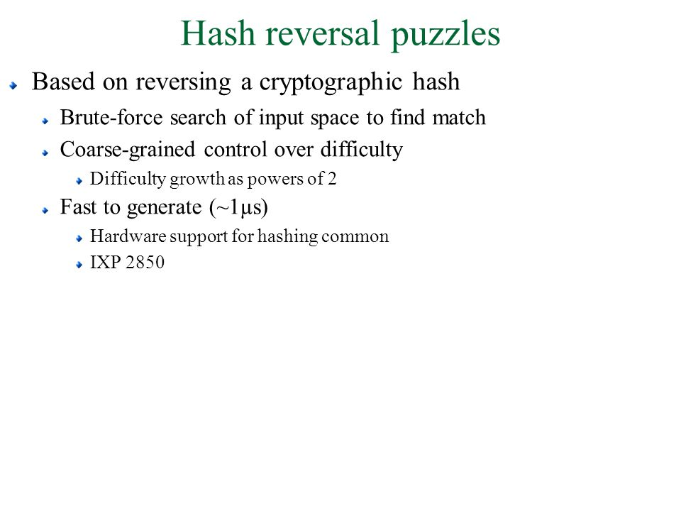 Hash reversal puzzles Based on reversing a cryptographic hash Brute-force search of input space to find match Coarse-grained control over difficulty Difficulty growth as powers of 2 Fast to generate (~1µs) Hardware support for hashing common IXP 2850