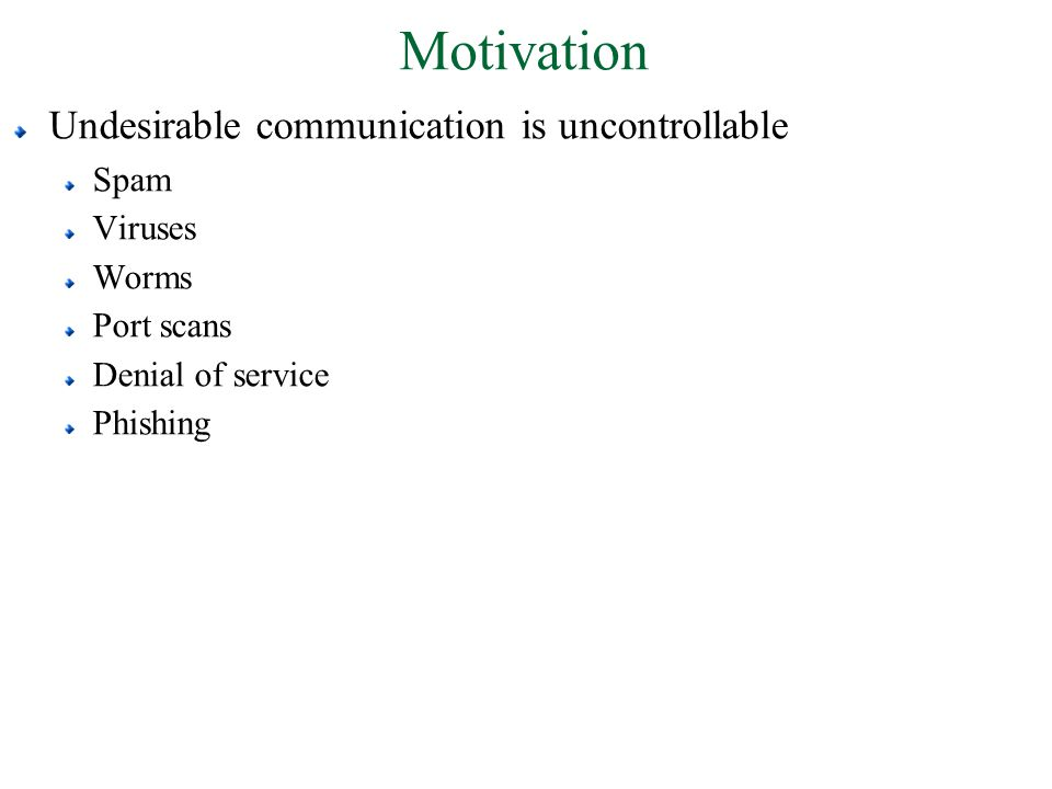 Motivation Undesirable communication is uncontrollable Spam Viruses Worms Port scans Denial of service Phishing