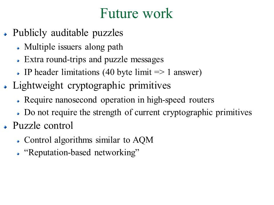 Future work Publicly auditable puzzles Multiple issuers along path Extra round-trips and puzzle messages IP header limitations (40 byte limit => 1 ans