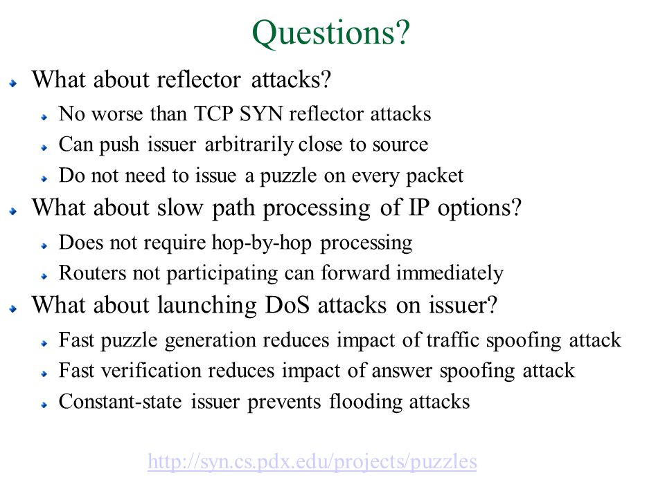 Questions? http://syn.cs.pdx.edu/projects/puzzles What about reflector attacks? No worse than TCP SYN reflector attacks Can push issuer arbitrarily cl