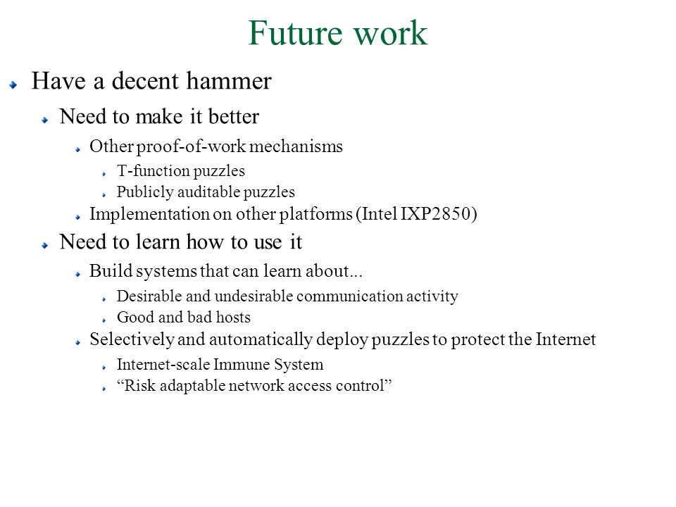 Future work Have a decent hammer Need to make it better Other proof-of-work mechanisms T-function puzzles Publicly auditable puzzles Implementation on other platforms (Intel IXP2850) Need to learn how to use it Build systems that can learn about...