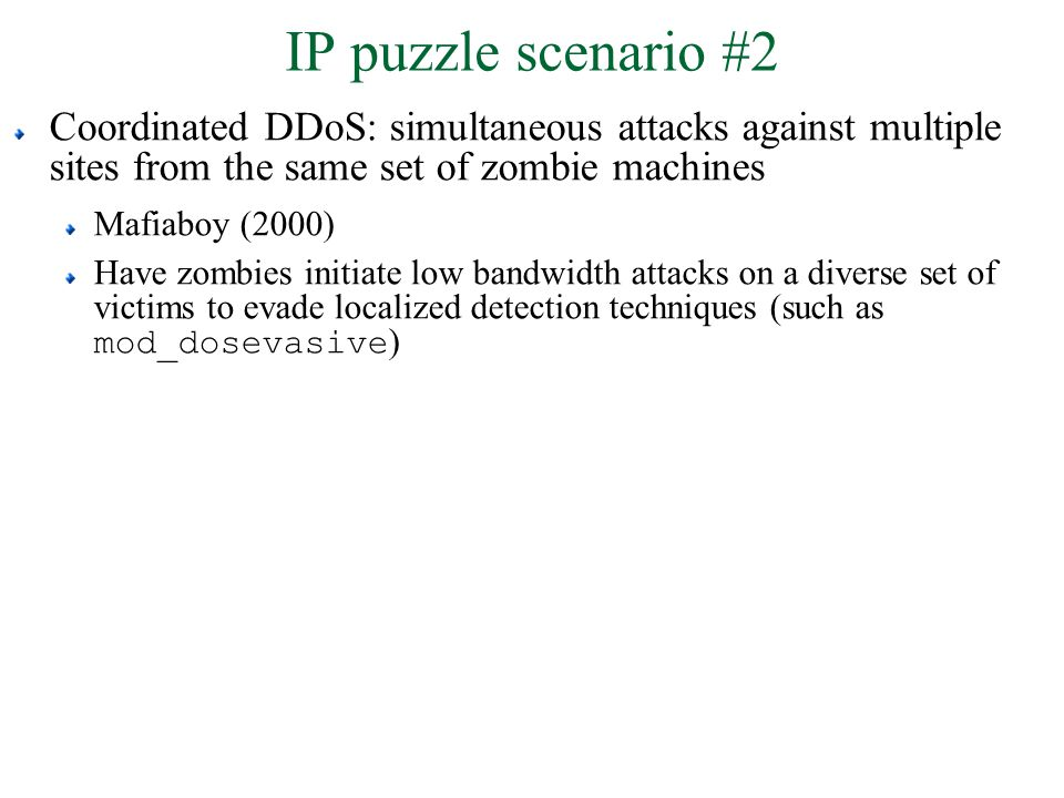 IP puzzle scenario #2 Coordinated DDoS: simultaneous attacks against multiple sites from the same set of zombie machines Mafiaboy (2000) Have zombies