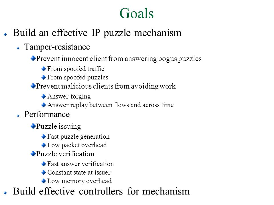 Goals Build an effective IP puzzle mechanism Tamper-resistance Prevent innocent client from answering bogus puzzles From spoofed traffic From spoofed puzzles Prevent malicious clients from avoiding work Answer forging Answer replay between flows and across time Performance Puzzle issuing Fast puzzle generation Low packet overhead Puzzle verification Fast answer verification Constant state at issuer Low memory overhead Build effective controllers for mechanism