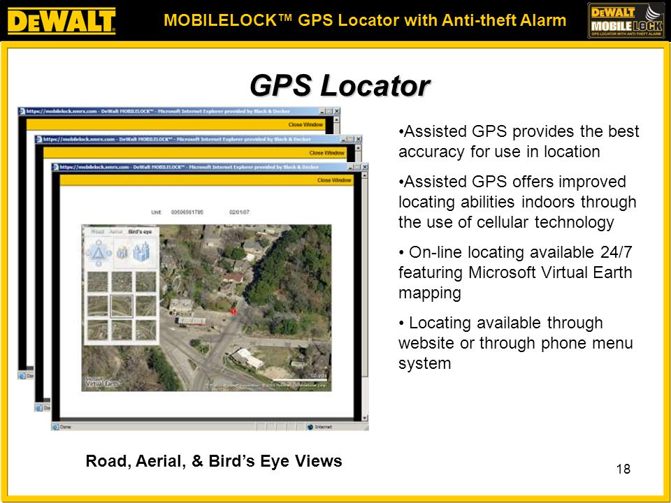 MOBILELOCK™ GPS Locator with Anti-theft Alarm 18 GPS Locator Assisted GPS provides the best accuracy for use in location Assisted GPS offers improved locating abilities indoors through the use of cellular technology On-line locating available 24/7 featuring Microsoft Virtual Earth mapping Locating available through website or through phone menu system Road, Aerial, & Bird's Eye Views