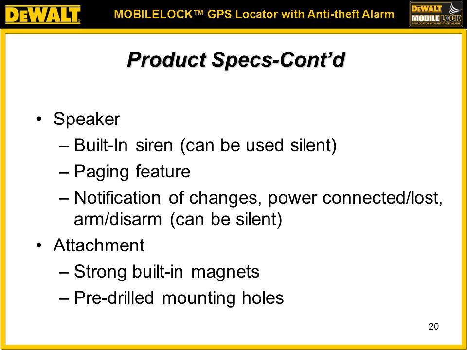 MOBILELOCK™ GPS Locator with Anti-theft Alarm 20 Product Specs-Cont'd Speaker –Built-In siren (can be used silent) –Paging feature –Notification of changes, power connected/lost, arm/disarm (can be silent) Attachment –Strong built-in magnets –Pre-drilled mounting holes