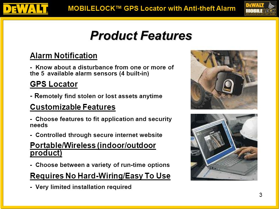 MOBILELOCK™ GPS Locator with Anti-theft Alarm 3 Product Features Alarm Notification - Know about a disturbance from one or more of the 5 available alarm sensors (4 built-in) GPS Locator - R emotely find stolen or lost assets anytime Customizable Features - Choose features to fit application and security needs - Controlled through secure internet website Portable/Wireless (indoor/outdoor product) - Choose between a variety of run-time options Requires No Hard-Wiring/Easy To Use - Very limited installation required