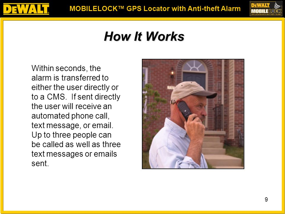 MOBILELOCK™ GPS Locator with Anti-theft Alarm 9 How It Works Within seconds, the alarm is transferred to either the user directly or to a CMS.