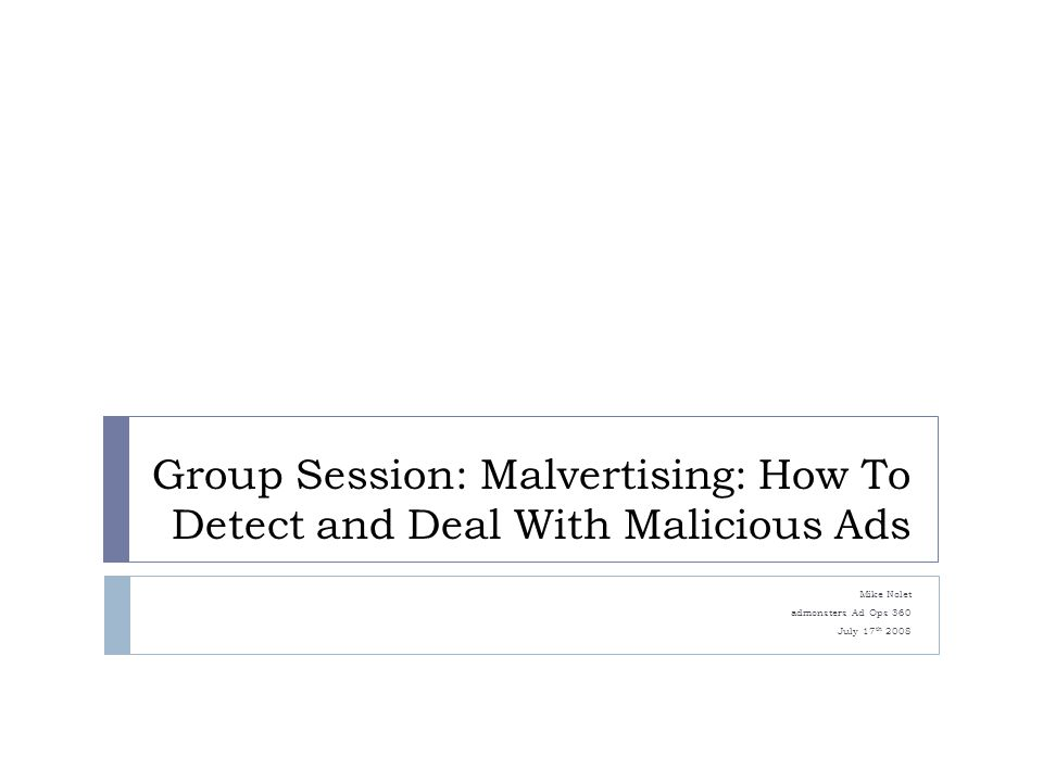 Group Session: Malvertising: How To Detect and Deal With Malicious Ads Mike Nolet admonsters Ad Ops 360 July 17 th 2008