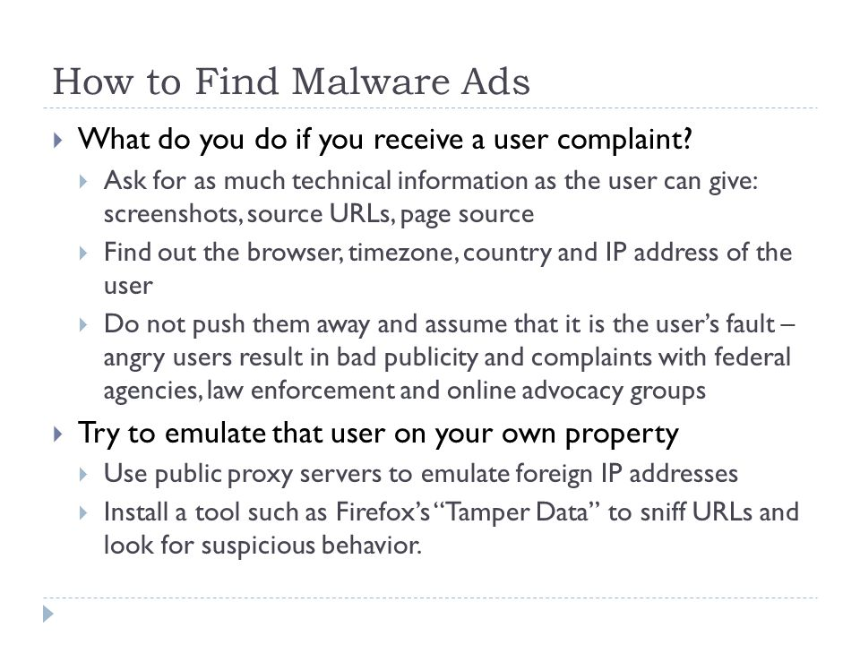 How to Find Malware Ads  What do you do if you receive a user complaint?  Ask for as much technical information as the user can give: screenshots, s
