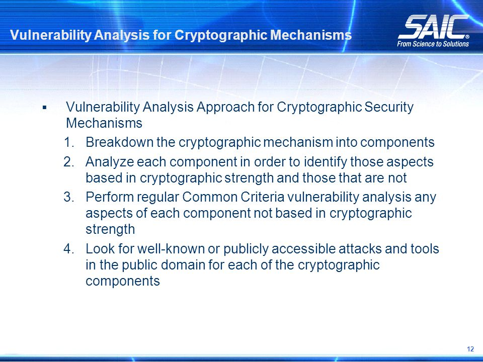 12 Vulnerability Analysis for Cryptographic Mechanisms  Vulnerability Analysis Approach for Cryptographic Security Mechanisms 1.Breakdown the cryptographic mechanism into components 2.Analyze each component in order to identify those aspects based in cryptographic strength and those that are not 3.Perform regular Common Criteria vulnerability analysis any aspects of each component not based in cryptographic strength 4.Look for well-known or publicly accessible attacks and tools in the public domain for each of the cryptographic components