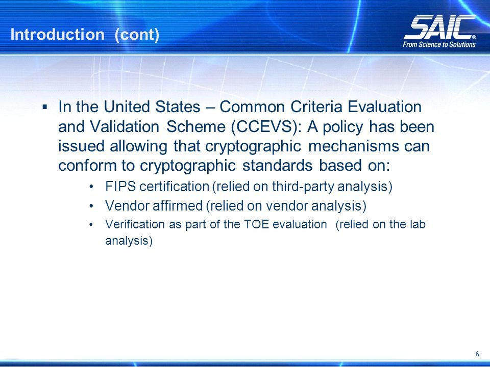 6 Introduction (cont)  In the United States – Common Criteria Evaluation and Validation Scheme (CCEVS): A policy has been issued allowing that cryptographic mechanisms can conform to cryptographic standards based on: FIPS certification (relied on third-party analysis) Vendor affirmed (relied on vendor analysis) Verification as part of the TOE evaluation (relied on the lab analysis)