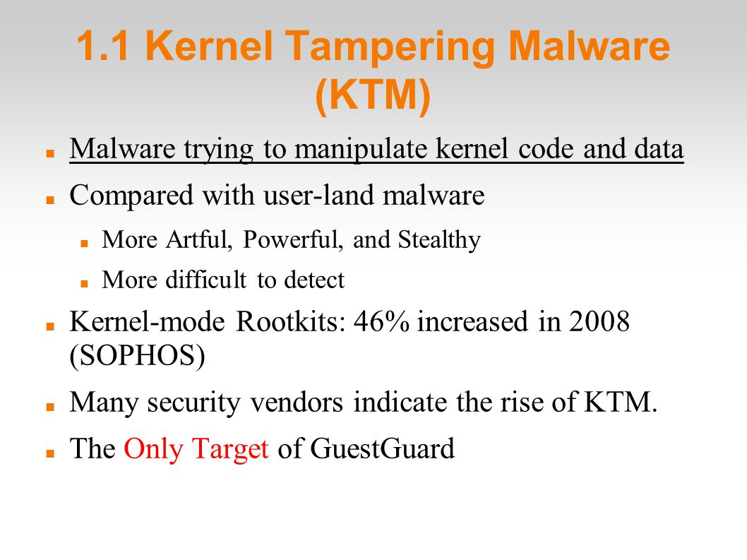 1.1 Kernel Tampering Malware (KTM)‏ Malware trying to manipulate kernel code and data Compared with user-land malware More Artful, Powerful, and Stealthy More difficult to detect Kernel-mode Rootkits: 46% increased in 2008 (SOPHOS)‏ Many security vendors indicate the rise of KTM.